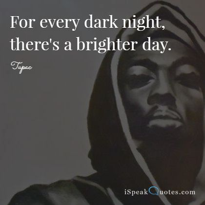 For every dark night, there's a brighter day.