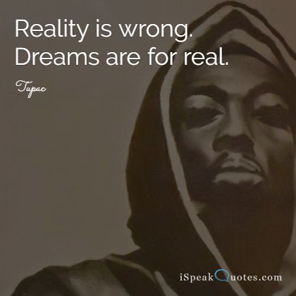 Reality is wrong. Dreams are for real.