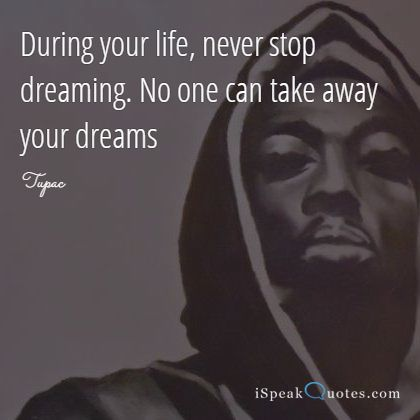 During your life, never stop dreaming. No one can