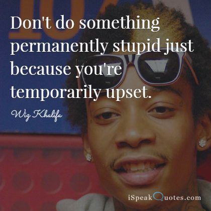 Don't do something permanently stupid just because