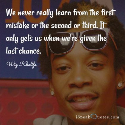 We never really learn from the first mistake or th