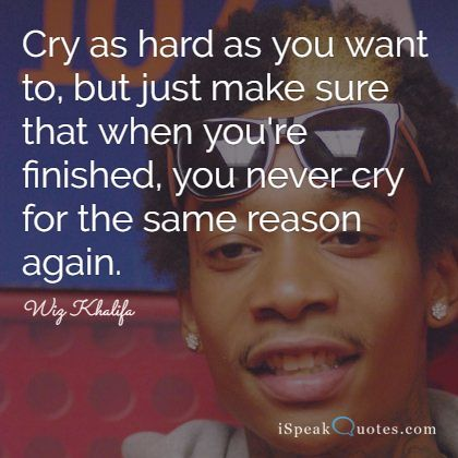 Cry as hard as you want to, but just make sure tha
