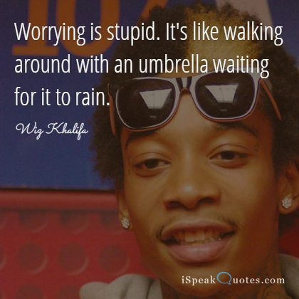 Worrying is stupid. It's like walking around with